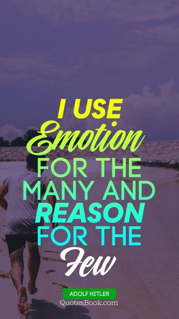 QUOTES BY Quote - I use emotion for the many and reason for the few. Adolf Hitler