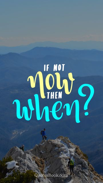 Famous Quote - If not now then when?. Unknown Authors