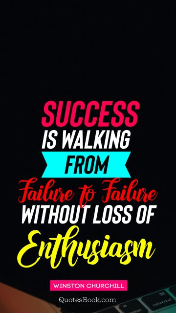 Success is walking from failure to failure without loss of enthusiasm