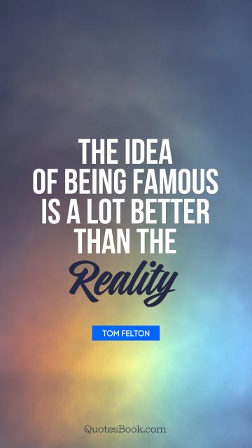 The idea of being famous is a lot better than the reality