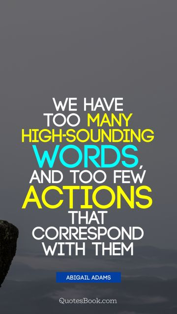 We have too many high-sounding words, and too few actions that correspond with them