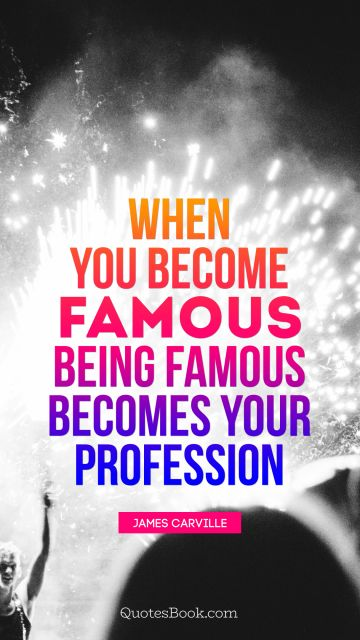 When you become famous, being famous becomes your profession