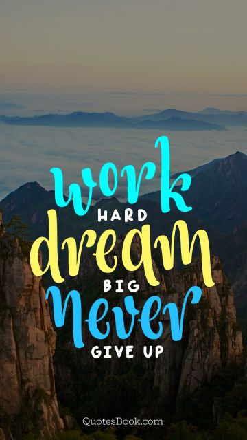 Famous Quote - Work hard dream big never give up. Unknown Authors