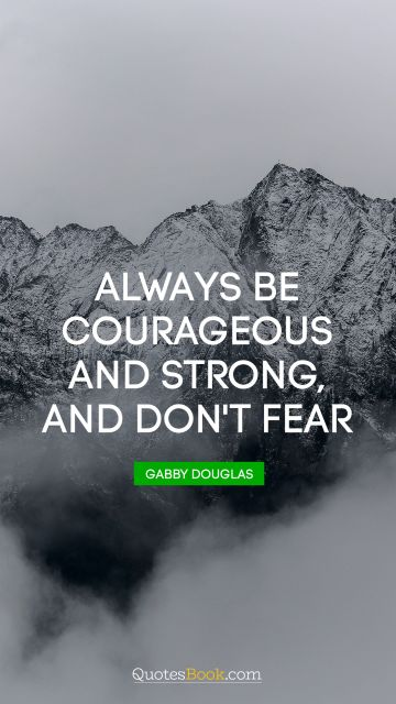 RECENT QUOTES Quote - Always be courageous and strong, and don't fear. Gabby Douglas