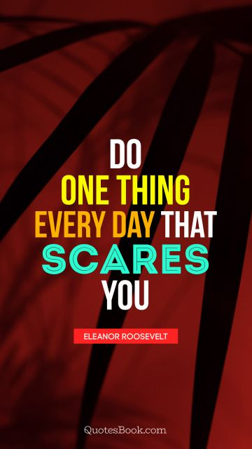 QUOTES BY Quote - Do one thing every day that scares you. Eleanor Roosevelt