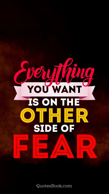 Fear Quote - Everything you want is on the other side of fear. Unknown Authors