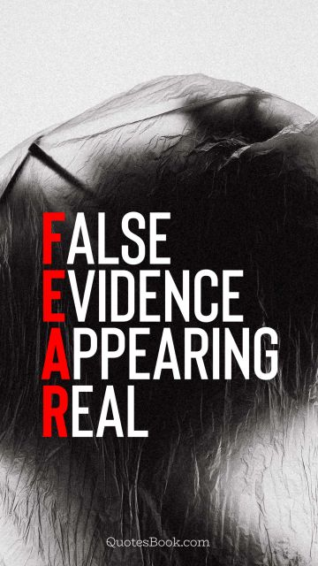 Fear Quote - False evidence appearing real. Unknown Authors