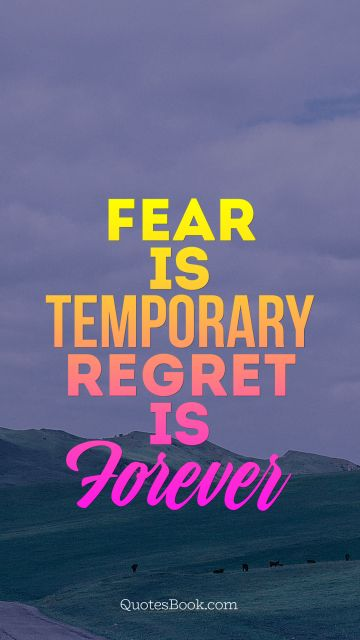Fear is temporary Regret is Forever
