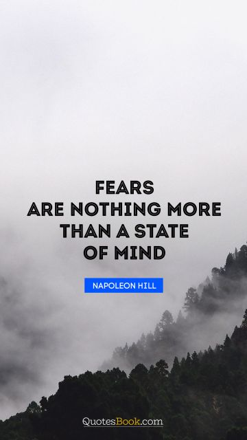 Fears are nothing more than a state of mind