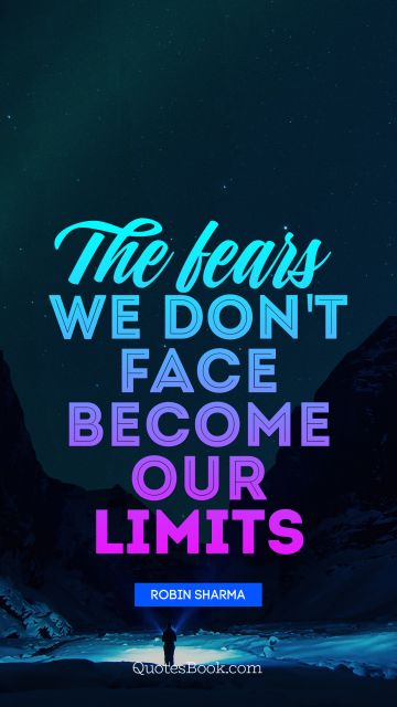 RECENT QUOTES Quote - The fears we don't face become our limits. Robin Sharma
