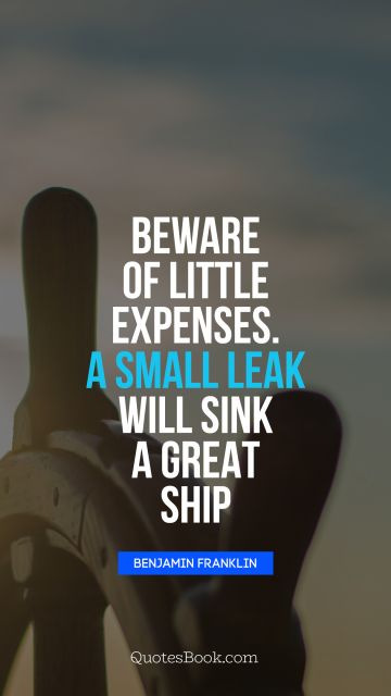 POPULAR QUOTES Quote - Beware of little expenses. A small leak will sink a great ship. Benjamin Franklin