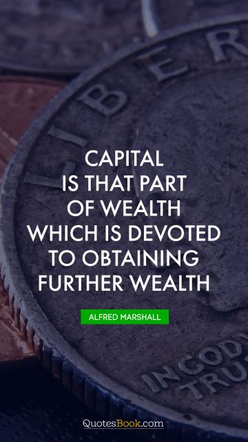 RECENT QUOTES Quote - Capital is that part of wealth which is devoted to obtaining further wealth. Alfred Marshall
