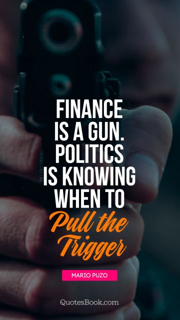 Finance is a gun. Politics is knowing 
