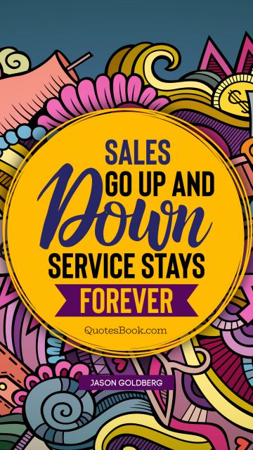Finance Quote - Sales go up and down. Service stays forever. Jason Goldberg