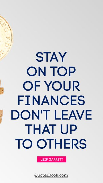 Stay on top of your finances. Don't leave that up to others