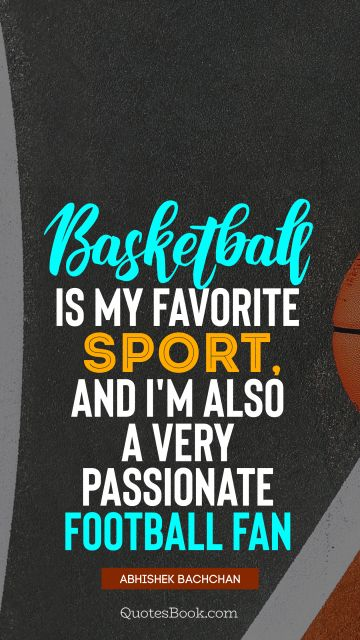 Basketball is my favorite sport, and I'm also a very passionate football fan