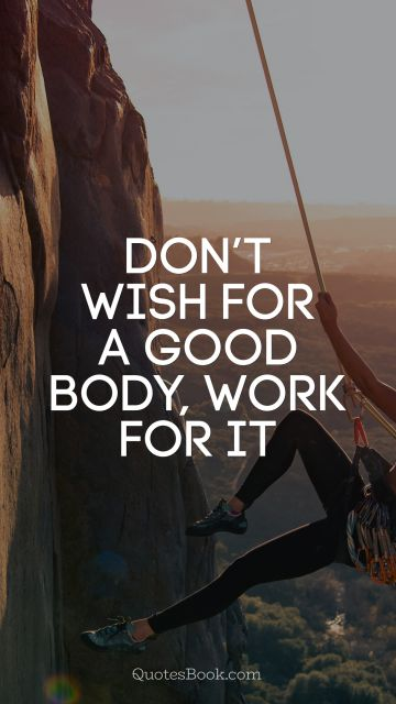 Fitness Quote - Don't wish for a good body, work for it. Unknown Authors