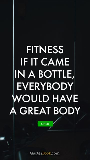 QUOTES BY Quote - Fitness - If it came in a bottle, everybody would have a great body. Cher