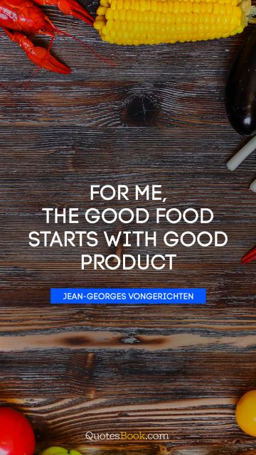 For me, the good food starts with good product