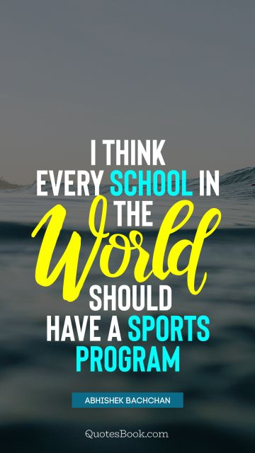 QUOTES BY Quote - I think every school in the world should have a sports program. Abhishek Bachchan