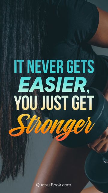 Search Results Quote - It never gets easier, you just get stronger. Unknown Authors
