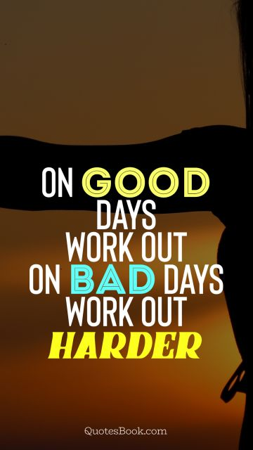 On good days work out, on bad days work out harder