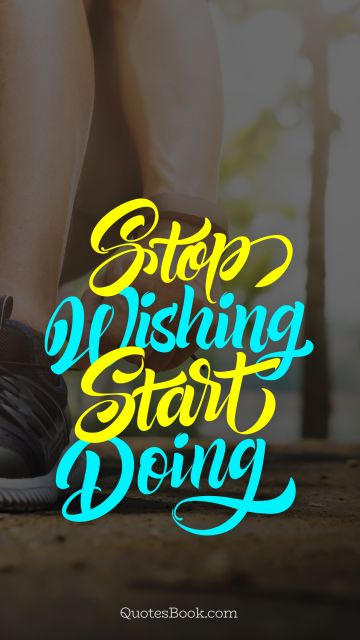 Fitness Quote - Stop wishing start doing. Unknown Authors