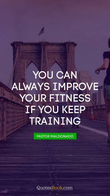 RECENT QUOTES Quote - You can always improve your fitness if you keep training. Pastor Maldonado