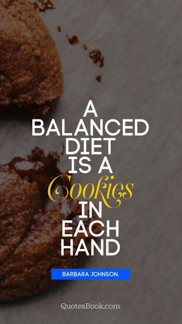 Search Results Quote - A balanced diet is a cookie in each hand. Barbara Johnson