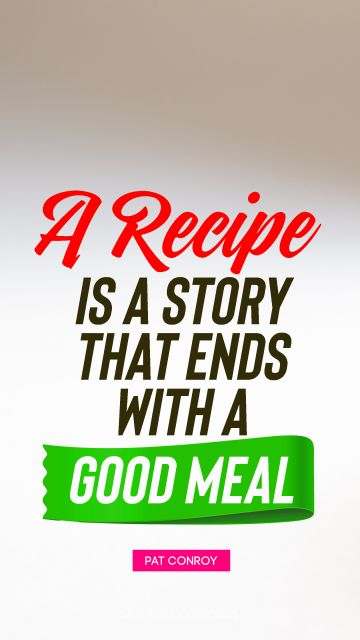 POPULAR QUOTES Quote - A recipe is a story that ends with a good meal. Pat Conroy