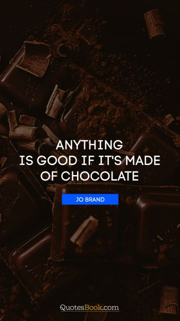 Anything is good if it's made of chocolate
