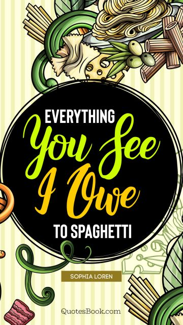 Food Quote - Everything you see I owe to spaghetti. Sophia Loren