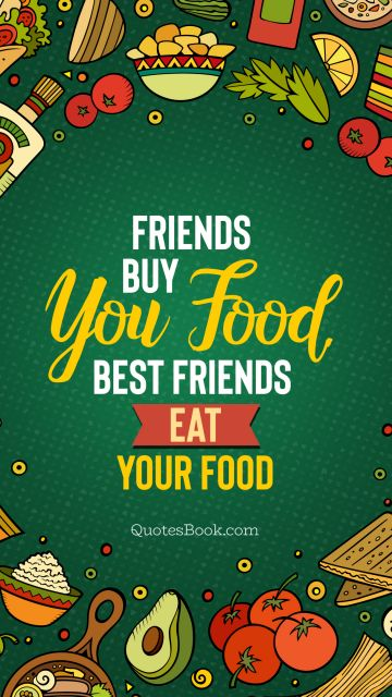 Food Quote - Friends buy you food. Best friends eat your food. Unknown Authors
