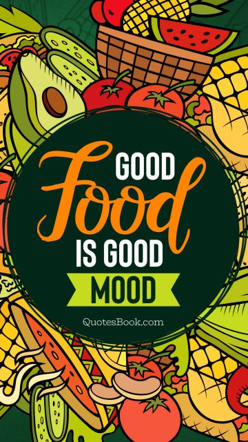 Food Quote - Good Food is good mood. Unknown Authors