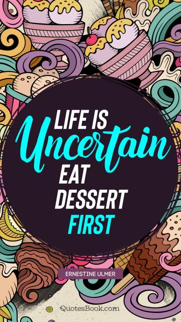 Life is uncertain. Eat dessert first