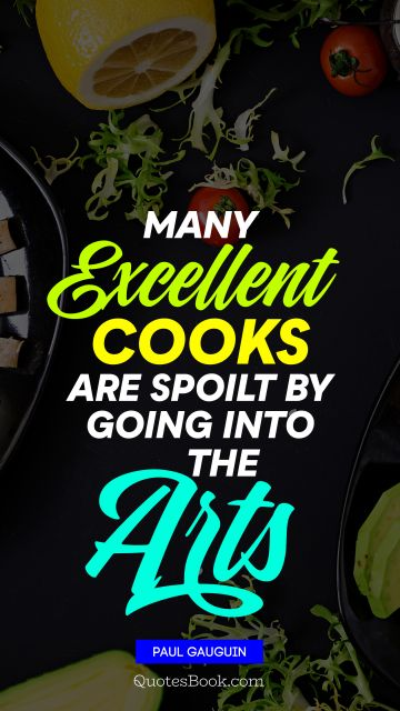 QUOTES BY Quote - Many excellent cooks are spoilt by going into the arts. Paul Gauguin