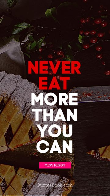 Search Results Quote - Never eat more than you can life. Miss Piggy