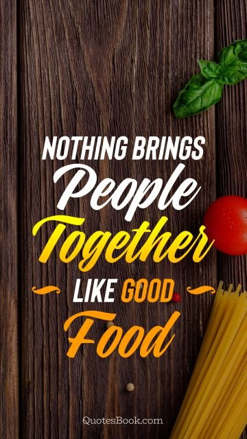 Nothing brings people together like good food
