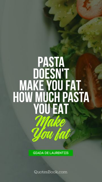 Pasta doesn't make you fat. How much pasta you eat makes you fat