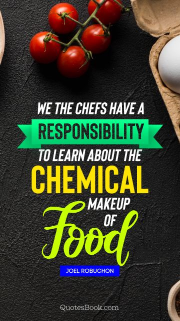 QUOTES BY Quote - We the chefs have a responsibility to learn about the chemical makeup of food. Joel Robuchon