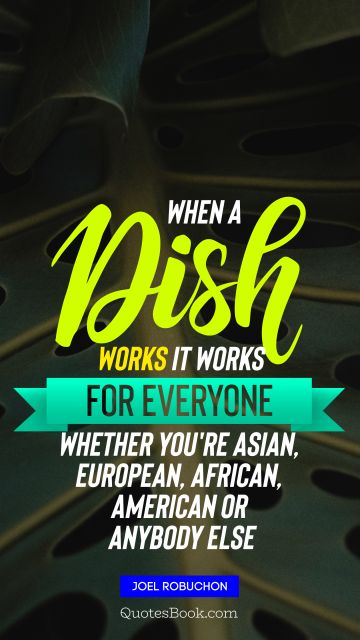 Food Quote - When a dish works it works for everyone, whether you're Asian, European, African, American or anybody else. Joel Robuchon
