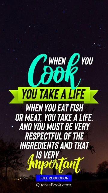 When you cook you take a life When you eat fish or meat you take a life And you must be very respectful of the ingredients and that is very important