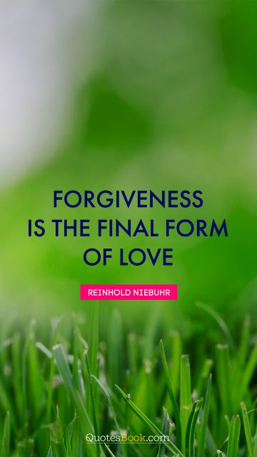 Forgiveness is the final form of love