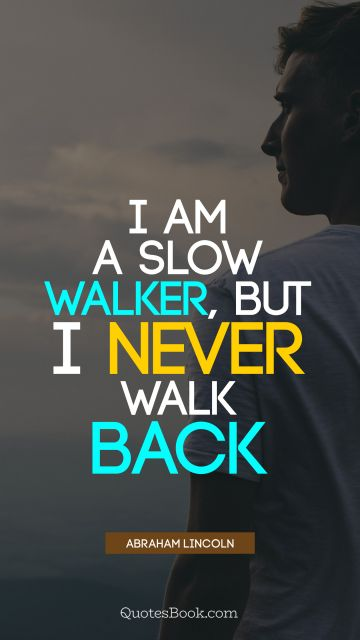 QUOTES BY Quote - I am a slow walker, but I never walk back. Abraham Lincoln