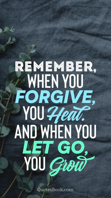 Remember when you forgive, you heal. And when you let go, you grow
