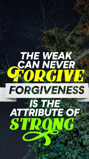 Forgiveness Quote - The weak can never forgive forgiveness is the attribute of strong. Unknown Authors