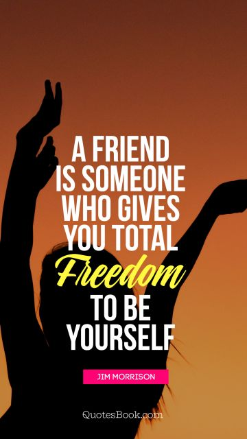 Search Results Quote - A friend is someone who gives you total freedom to be yourself. Jim Morrison