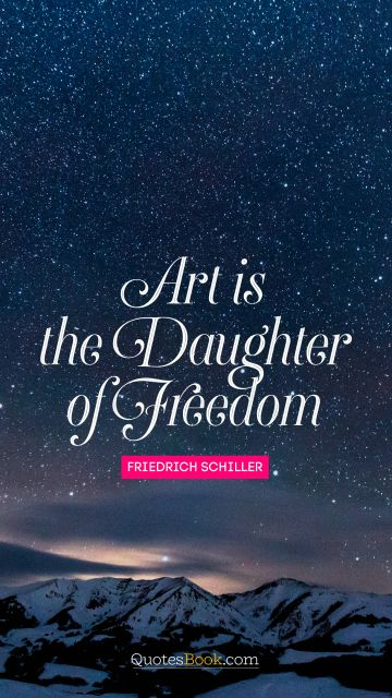 Freedom Quote - Art is the daughter of freedom. Friedrich Schiller