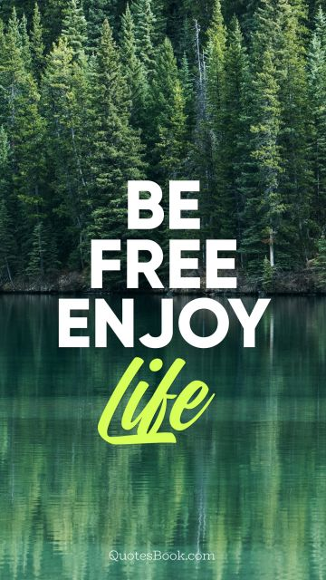 Freedom Quote - Be free enjoy life. Unknown Authors