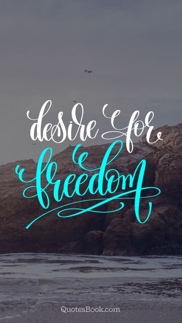 Freedom Quote - Desire for freedom. Unknown Authors